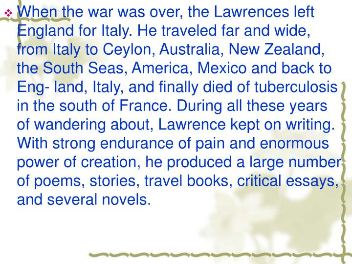 When the war was over, the Lawrences left England for Italy. He traveled far and wide, from Italy to Ceylon, Australia, New Zealand, the South Seas, America, Mexico and back to Eng- land, Italy, and finally died of tuberculosis in the south of France. During all these years of wandering about, Lawrence kept on writing. With strong endurance of pain and enormous power of creation, he produced a large number of poems, stories, travel books, critical essays, and several novels.