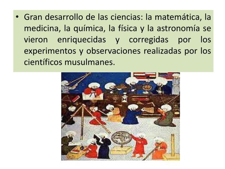 Gran desarrollo de las ciencias: la matemática, la medicina, la química, la física y la astronomía se vieron enriquecidas y corregidas por los experimentos y observaciones realizadas por los científicos