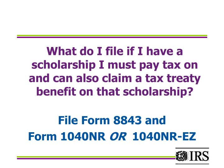 What do I file if I have a  scholarship I must pay tax on and can also claim a tax treaty benefit on that scholarship?