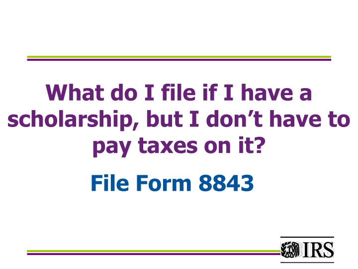 What do I file if I have a  scholarship, but I don't have to pay taxes on it?