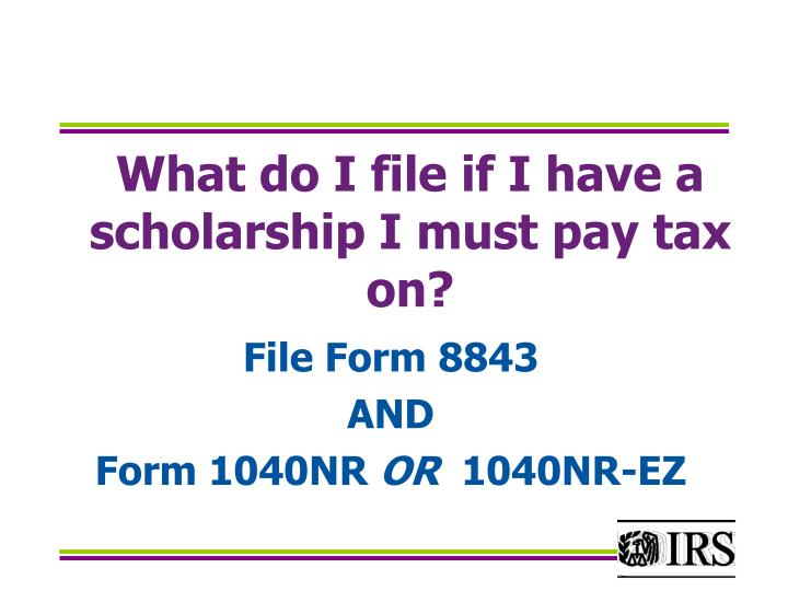 What do I file if I have a  scholarship I must pay tax on?