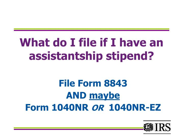 What do I file if I have an assistantship stipend?