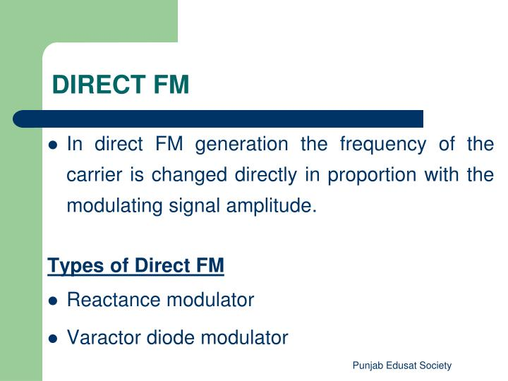 In direct FM generation the frequency of the carrier is changed directly in proportion with the modulating signal amplitude.