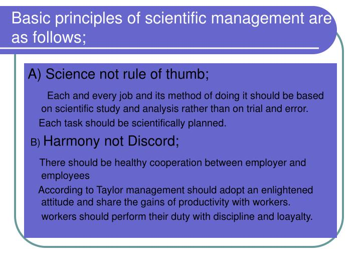 the basic principles of scientific management Principles of scientific management propounded by taylor are: 1 science, not  rule of thumb 2 harmony, not discord 3 mental revolution 4 cooperation, not .