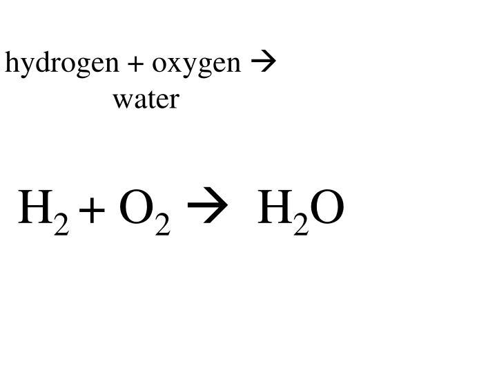 hydrogen + oxygen