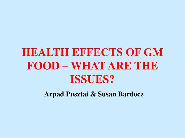health effects of gm food what are the issues arpad pusztai susan bardocz