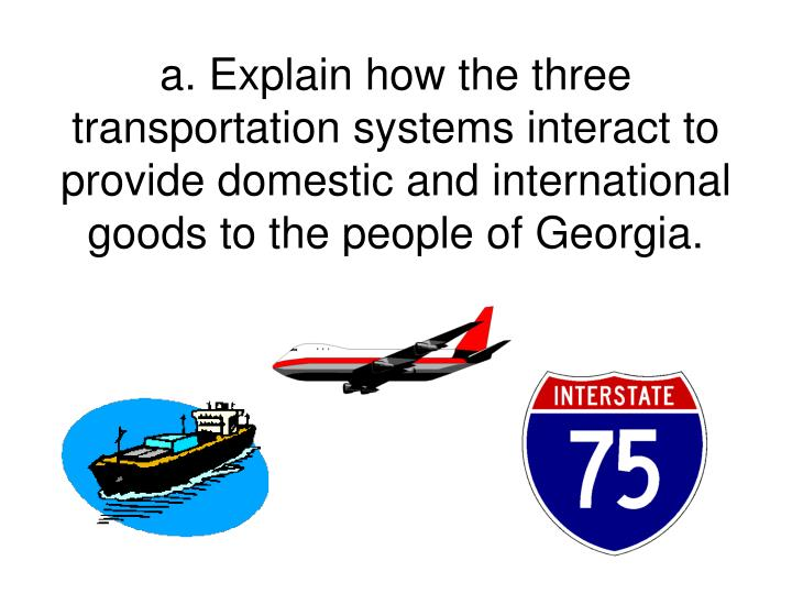 a. Explain how the three transportation systems interact to provide domestic and international goods to the people of Georgia.