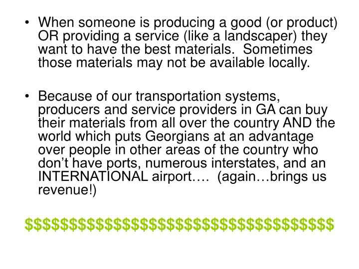 When someone is producing a good (or product) OR providing a service (like a landscaper) they want to have the best materials.  Sometimes those materials may not be available locally.