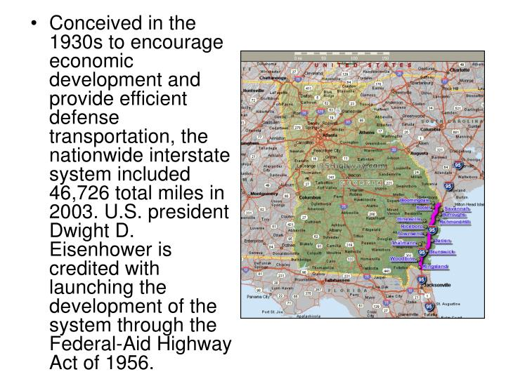 Conceived in the 1930s to encourage economic development and provide efficient defense transportation, the nationwide interstate system included 46,726 total miles in 2003. U.S. president Dwight D. Eisenhower is credited with launching the development of the system through the Federal-Aid Highway Act of 1956.