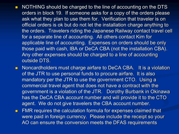 NOTHING should be charged to the line of accounting on the DTS orders in block 19.  If someone asks for a copy of the orders please ask what they plan to use them for.  Verification that traveler is on official orders is ok but do not let the installation charge anything to the orders.  Travelers riding the Japanese Railway contact travel cell for a separate line of accounting.  All others contact Kim for applicable line of accounting.  Expenses on orders should be only those paid with cash, IBA or DeCA CBA (not the installation CBA).  Any other expenses should be charged to a line of accounting outside DTS.