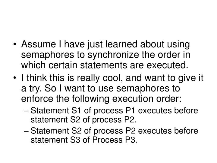 Assume I have just learned about using semaphores to synchronize the order in which certain statements are executed.