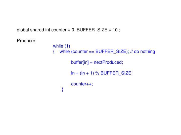Global shared int counter = 0, BUFFER_SIZE = 10 ;