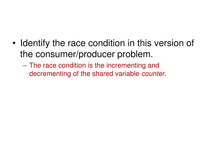 Identify the race condition in this version of the consumer/producer problem.