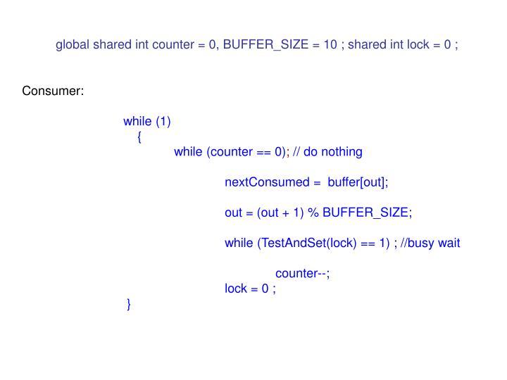 global shared int counter = 0, BUFFER_SIZE = 10 ; shared int lock = 0 ;