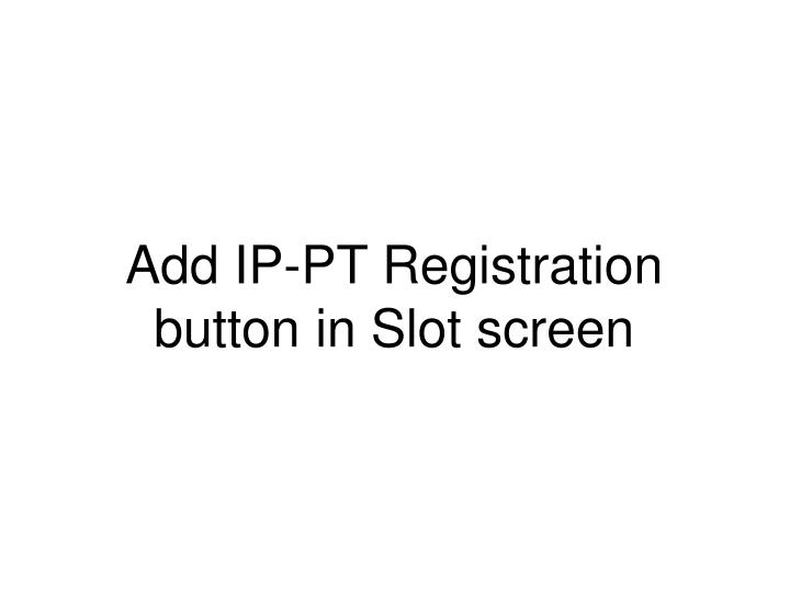 Add IP-PT Registration button in Slot screen