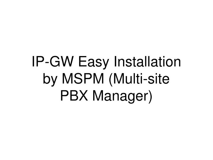 IP-GW Easy Installation by MSPM (Multi-site PBX Manager)
