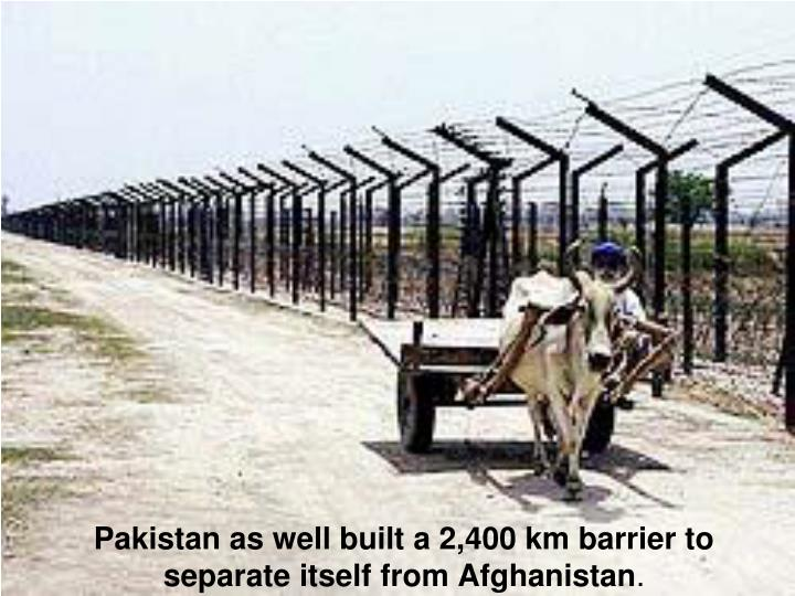 Pakistan as well built a 2,400 km barrier to separate itself from Afghanistan