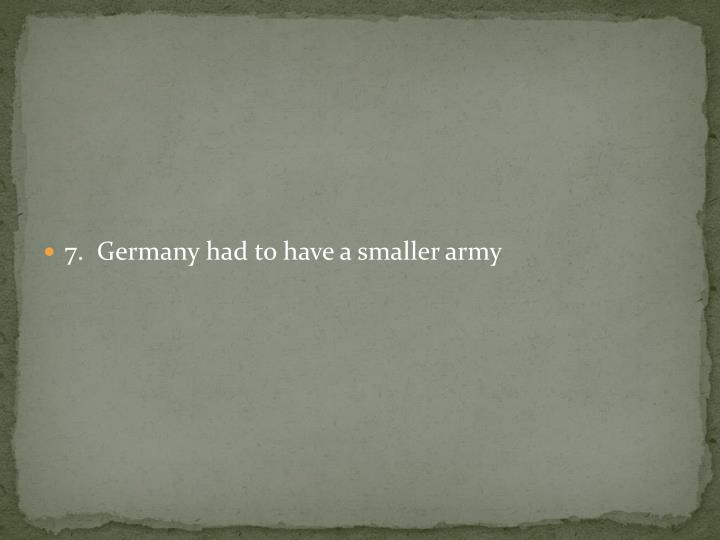 7.  Germany had to have a smaller army