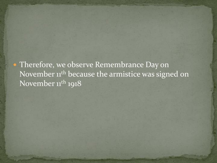Therefore, we observe Remembrance Day on November 11