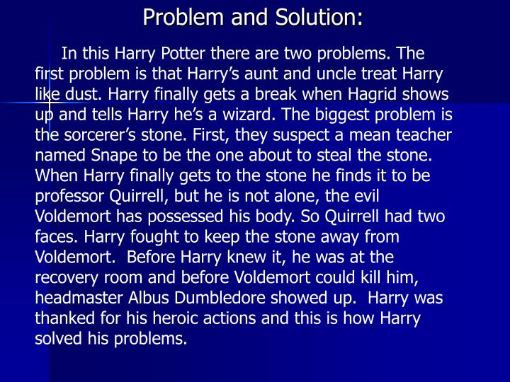 In this Harry Potter there are two problems. The first problem is that Harry's aunt and uncle treat Harry like dust. Harry finally gets a break when Hagrid shows up and tells Harry he's a wizard. The biggest problem is the sorcerer's stone. First, they suspect a mean teacher named Snape to be the one about to steal the stone. When Harry finally gets to the stone he finds it to be professor Quirrell, but he is not alone, the evil Voldemort has possessed his body. So Quirrell had two faces. Harry fought to keep the stone away from Voldemort.  Before Harry knew it, he was at the recovery room and before Voldemort could kill him, headmaster Albus Dumbledore showed up.  Harry was thanked for his heroic actions and this is how Harry solved his problems.