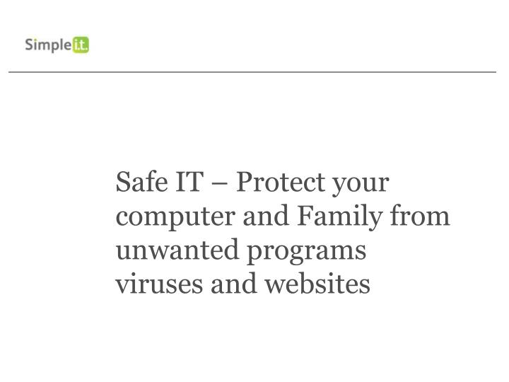 Safe IT – Protect your computer and Family from unwanted programs viruses and websites