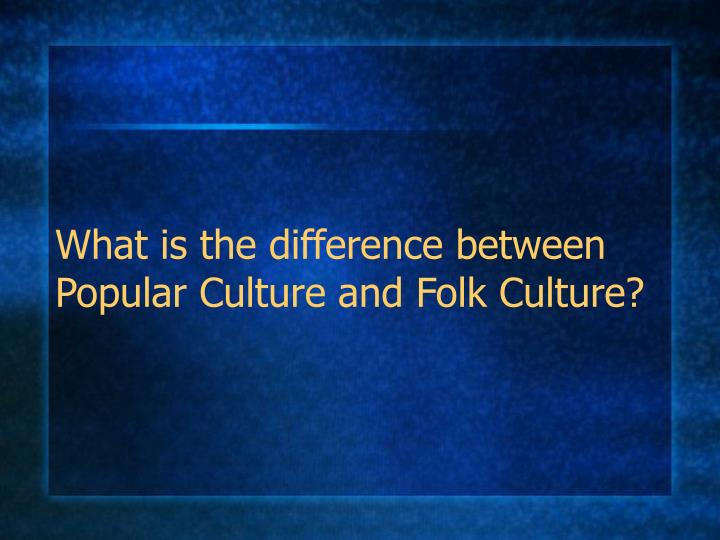what is the difference between popular culture and folk culture n.