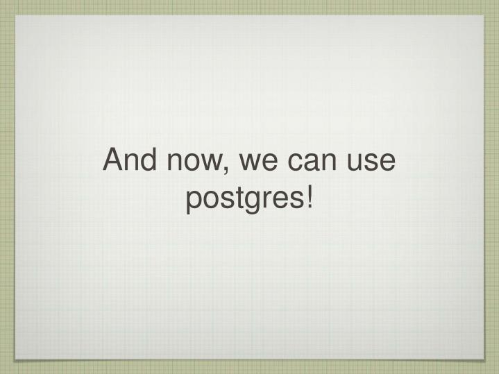 And now, we can use postgres!