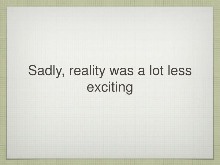 Sadly, reality was a lot less exciting