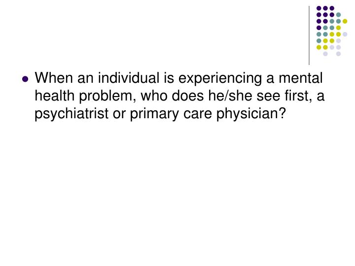 When an individual is experiencing a mental health problem, who does he/she see first, a psychiatris...