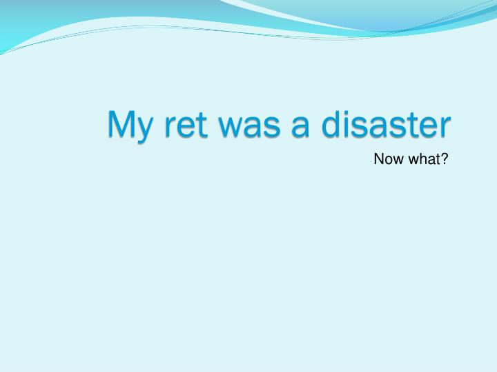 My ret was a disaster