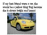 if my best friend were a car she would be a yellow slug bug because she is always bright and happy