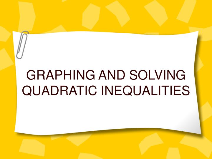 GRAPHING AND SOLVING QUADRATIC INEQUALITIES