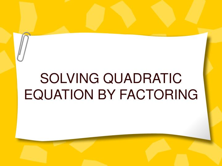 SOLVING QUADRATIC EQUATION BY FACTORING