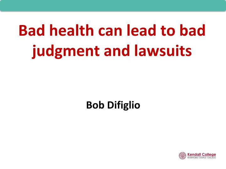 Bad health can lead to bad judgment and lawsuits
