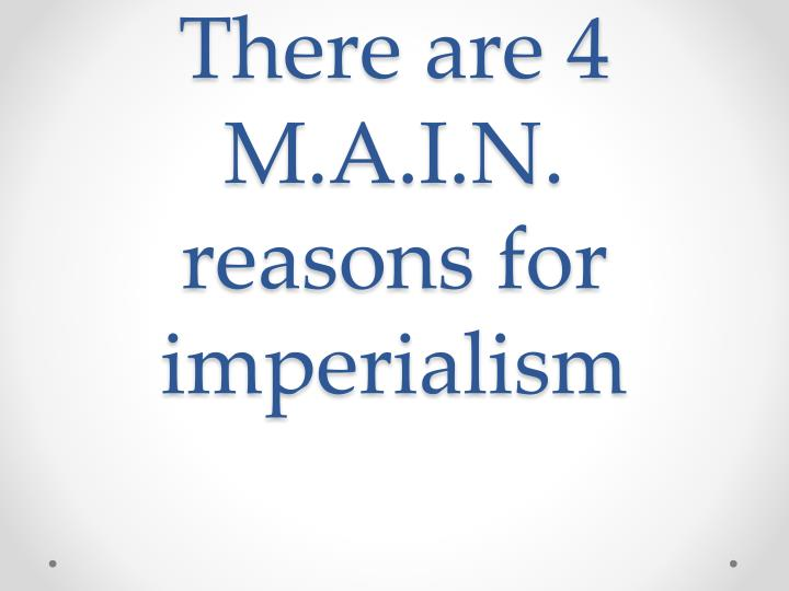 There are 4 m a i n reasons for imperialism