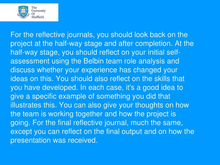 For the reflective journals, you should look back on the project at the half-way stage and after completion. At the half-way stage, you should reflect on your initial self-assessment using the Belbin team role analysis and discuss whether your experience has changed your ideas on this. You should also reflect on the skills that you have developed. In each case, it's a good idea to give a specific example of something you did that illustrates this. You can also give your thoughts on how the team is working together and how the project is going. For the final reflective journal, much the same, except you can reflect on the final output and on how the presentation was received.