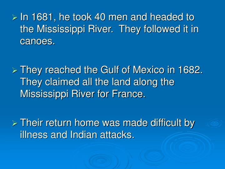 In 1681, he took 40 men and headed to the Mississippi River.  They followed it in canoes.