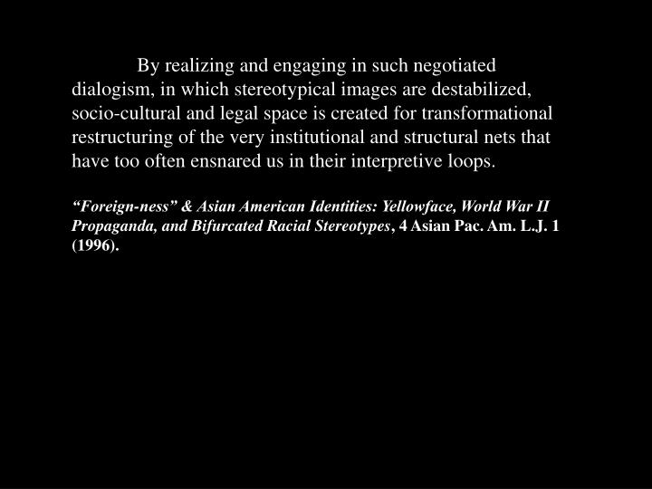 By realizing and engaging in such negotiated dialogism, in which stereotypical images are destabilized, socio-cultural and legal space is created for transformational restructuring of the very institutional and structural nets that have too often ensnared us in their interpretive loops.