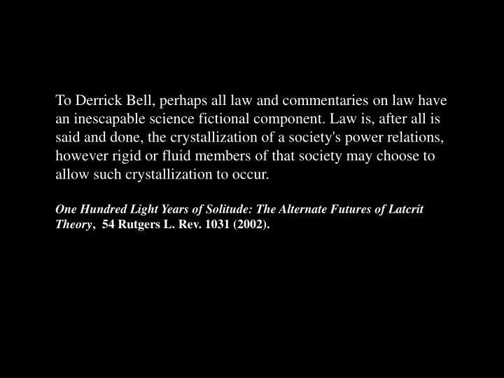 To Derrick Bell, perhaps all law and commentaries on law have an inescapable science fictional component. Law is, after all is said and done, the crystallization of a society's power relations, however rigid or fluid members of that society may choose to allow such crystallization to occur.