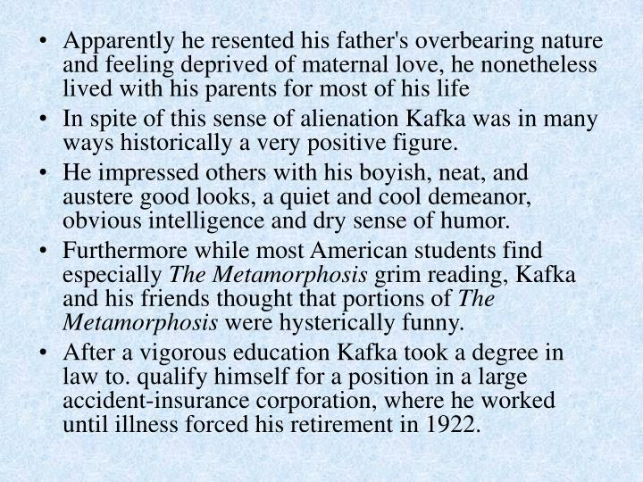 Apparently he resented his father's overbearing nature and feeling deprived of maternal love, he nonetheless lived with his parents for most of his life