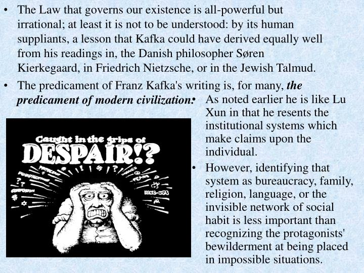 The Law that governs our existence is all-powerful but irrational; at least it is not to be understood: by its human suppliants, a lesson that Kafka could have derived equally well from his readings in, the Danish philosopher Søren