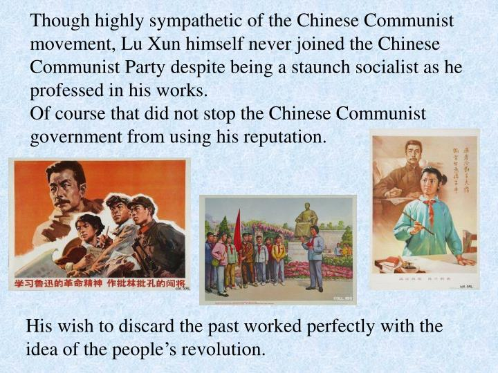 Though highly sympathetic of the Chinese Communist movement, Lu Xun himself never joined the Chinese Communist Party despite being a staunch socialist as he professed in his works.
