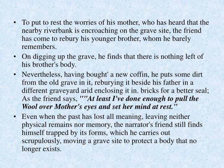 To put to rest the worries of his mother, who has heard that the nearby riverbank is encroaching on the grave site, the friend has come to rebury his younger brother, whom he barely remembers.