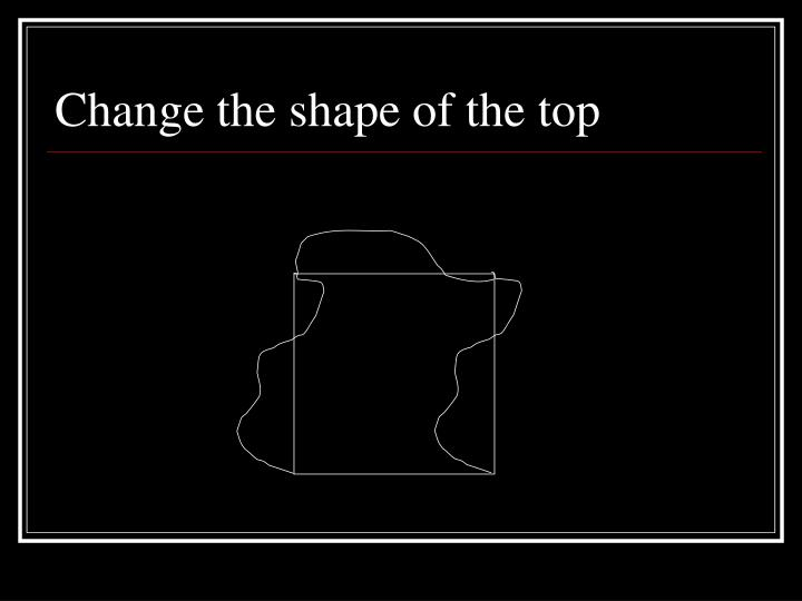 Change the shape of the top