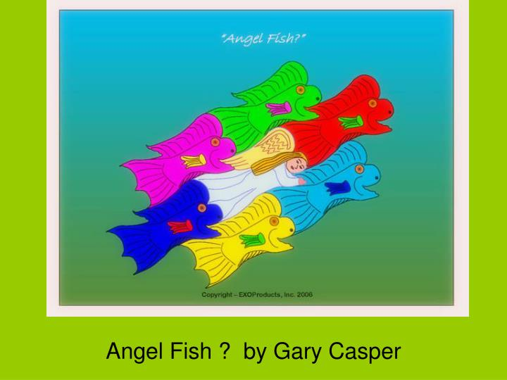 Angel Fish ? by Gary Casper