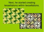 next he started creating tessellations within tessellations