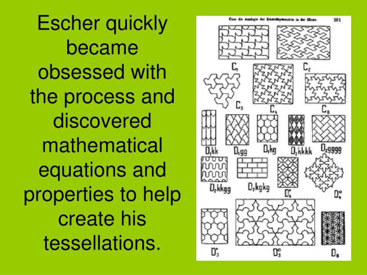 Escher quickly became obsessed with the process and discovered mathematical equations and properties to help create his tessellations.