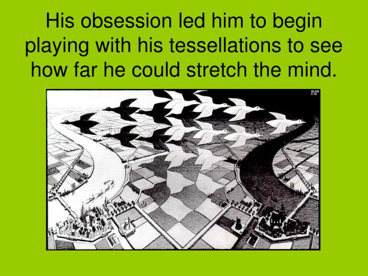 His obsession led him to begin playing with his tessellations to see how far he could stretch the mind.