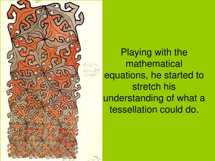 Playing with the mathematical equations, he started to stretch his understanding of what a tessellation could do.