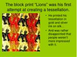 the block print lions was his first attempt at creating a tessellation